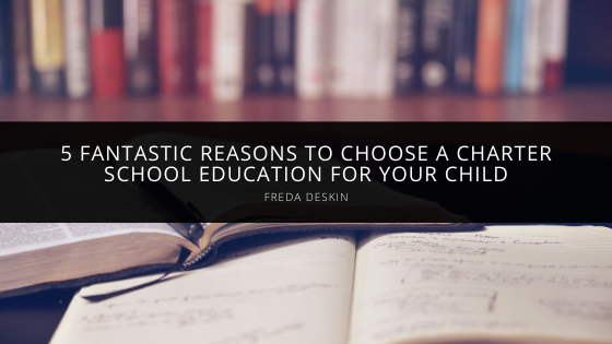Freda Deskin Gives 5 Fantastic Reasons to Choose a Charter School Education for Your Child
