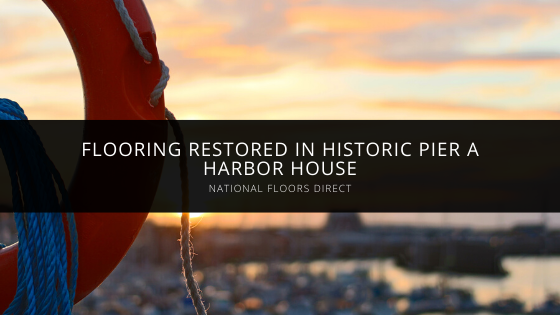 National Floors Direct Restores Flooring in Historic Pier A Harbor House