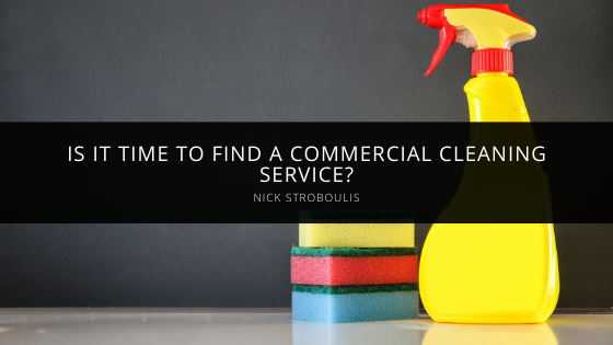 Is It Time to Find a Commercial Cleaning Service? Nick Stroboulis Shares Tips