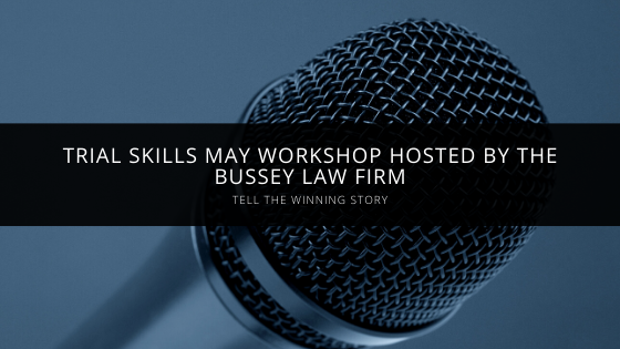 Tell the Winning Story Trial Skills May Workshop Hosted By The Bussey Law Firm