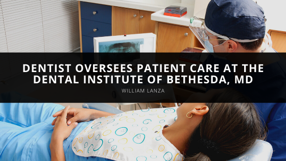 Dentist William Lanza Oversees Patient Care at the Dental Institute of Bethesda, MD