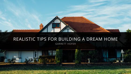 Garrett Hofer Offers Realistic Tips for Building a Dream Home